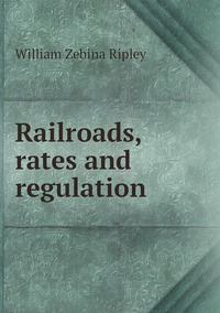 Railroads, rates and regulation, Ripley William Zebina обложка-превью