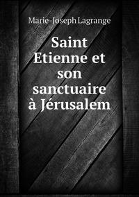 Saint Etienne et son sanctuaire à Jérusalem, Marie-Joseph Lagrange обложка-превью