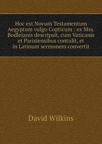 Hoc est Novum Testamentum Aegyptum vulgo Copticum : ex Mss. Bodlejanis descripsit, cum Vaticanis et Parisiensibus contulit, et in Latinum sermonem convertit, David Wilkins обложка-превью