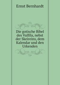 Die gotische Bibel des Vulfila, nebst der Skeireins, dem Kalendar und den Urkenden, Ernst Bernhardt обложка-превью