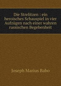 Die Strelitzen : ein heroisches Schauspiel in vier Aufzügen nach einer wahren russischen Begebenheit, Joseph Marius Babo обложка-превью
