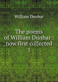 The poems of William Dunbar : now first collected: 2, William Dunbar обложка-превью