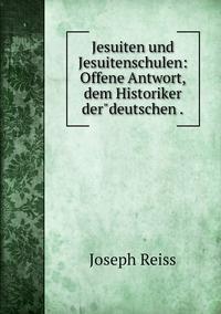 Jesuiten und Jesuitenschulen: Offene Antwort, dem Historiker der'deutschen ., Joseph Reiss обложка-превью