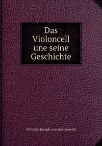 Das Violoncell une seine Geschichte, Wilhelm Joseph von Wasielewski обложка-превью