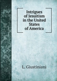 Intrigues of Jesuitism in the United States of America, L. Giustiniani обложка-превью