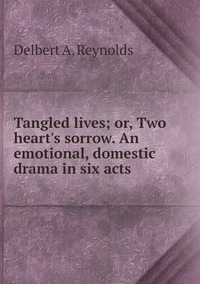 Tangled lives; or, Two heart's sorrow. An emotional, domestic drama in six acts , Delbert A. reynolds обложка-превью