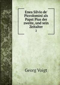 Enea Silvio de' Piccolomini als Papst Pius der zweite, und sein Zeitalter: 2, Georg Voigt обложка-превью