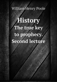 History: The true key to prophecy. Second lecture, William Henry Poole обложка-превью