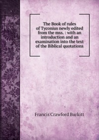 The Book of rules of Tyconius newly edited from the mss. : with an introduction and an examination into the text of the Biblical quotations, Francis Crawford Burkitt обложка-превью