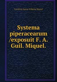Systema piperacearum /exposuit F. A. Guil. Miquel., Friedrich Anton Wilhelm Miquel обложка-превью