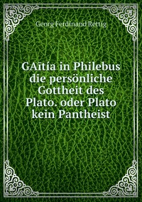GAītía in Philebus die persönliche Gottheit des Plato. oder Plato kein Pantheist, Georg Ferdinand Rettig обложка-превью