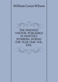 THE FRIENDLY VISITOR: PUBLISHED IN MONTHLY NUMBERS, DURING THE YEAR 1848. VOL. XXX., William Carus Wilson обложка-превью