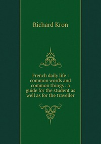 French daily life : common words and common things : a guide for the student as well as for the traveller, Richard Kron обложка-превью