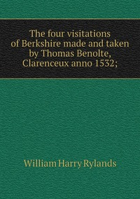 The four visitations of Berkshire made and taken by Thomas Benolte, Clarenceux anno 1532;, William Harry Rylands обложка-превью