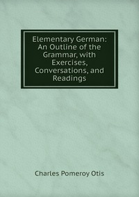 Elementary German: An Outline of the Grammar, with Exercises, Conversations, and Readings, Charles Pomeroy Otis обложка-превью