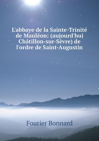 L'abbaye de la Sainte-Trinité de Mauléon: (aujourd'hui Châtillon-sur-Sèvre) de l'ordre de Saint-Augustin, Fourier Bonnard обложка-превью