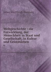 Weltgeschichte : die Entwicklung, der Menschheit in Staat und Gesellschaft, in Kultur und Geistesleben: 6, Julius Von Pflugk-Harttung обложка-превью