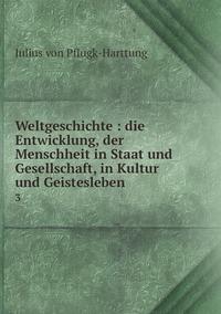 Weltgeschichte : die Entwicklung, der Menschheit in Staat und Gesellschaft, in Kultur und Geistesleben: 3, Julius Von Pflugk-Harttung обложка-превью