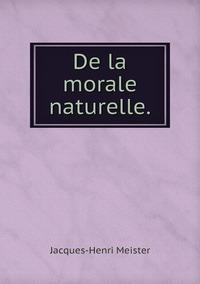 De la morale naturelle., Jacques-Henri Meister обложка-превью