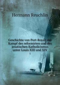 Geschichte von Port-Royal; der Kampf des reformirten und des jesutischen Katholicismus unter Louis XIII und XIV: 1, Hermann Reuchlin обложка-превью