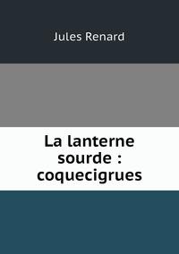La lanterne sourde : coquecigrues, Jules Renard обложка-превью