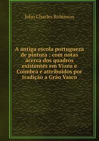 A antiga escola portugueza de pintura : com notas ácerca dos quadros existentes em Vizeu e Coimbra e attribuidos por tradição a Grão Vasco, John Charles Robinson обложка-превью
