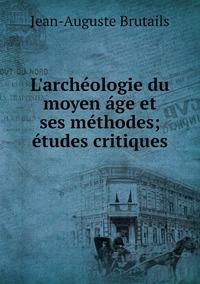 L'archéologie du moyen áge et ses méthodes; études critiques, Jean-Auguste Brutails обложка-превью