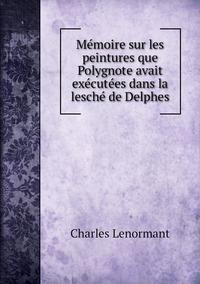 Mémoire sur les peintures que Polygnote avait exécutées dans la lesché de Delphes, Charles Lenormant обложка-превью