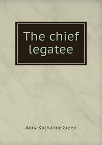 The chief legatee, Green Anna Katharine обложка-превью