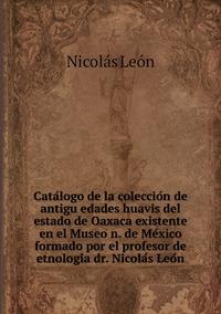 Catálogo de la colección de antigüedades huavis del estado de Oaxaca existente en el Museo n. de México formado por el profesor de etnología dr. Nicolás León, Nicolas Leon обложка-превью