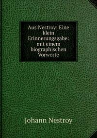 Aus Nestroy: Eine klein Erinnerungsgabe: mit einem biographischen Vorworte, Johann Nestroy обложка-превью