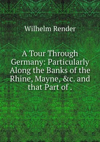 A Tour Through Germany: Particularly Along the Banks of the Rhine, Mayne, &c. and that Part of ., Wilhelm Render обложка-превью