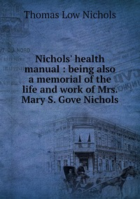 Nichols' health manual : being also a memorial of the life and work of Mrs. Mary S. Gove Nichols, Thomas Low Nichols обложка-превью