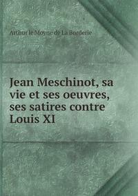 Jean Meschinot, sa vie et ses oeuvres, ses satires contre Louis XI, Arthur Le Moyne de La Borderie обложка-превью