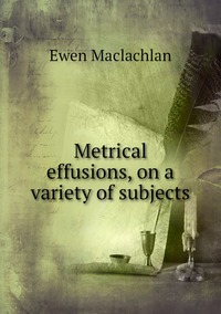 Metrical effusions, on a variety of subjects, Ewen Maclachlan обложка-превью
