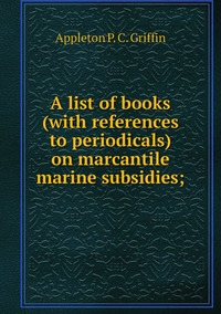 A list of books (with references to periodicals) on marcantile marine subsidies;, Appleton P. C. Griffin обложка-превью