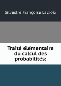 Traité élémentaire du calcul des probabilités;, Silvestre Francoise Lacroix обложка-превью