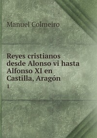 Reyes cristianos desde Alonso vi hasta Alfonso XI en Castilla, Aragón .: 1, Manuel Colmeiro обложка-превью