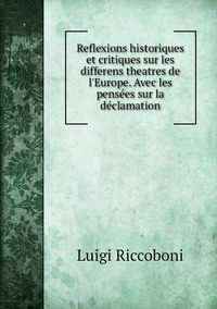 Reflexions historiques et critiques sur les differens theatres de l'Europe. Avec les pensées sur la déclamation, Luigi Riccoboni обложка-превью