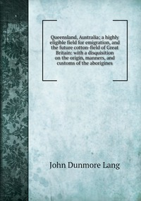 Queensland, Australia; a highly eligible field for emigration, and the future cotton-field of Great Britain: with a disquisition on the origin, manners, and customs of the aborigines, John Dunmore Lang обложка-превью