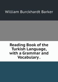Reading Book of the Turkish Language, with a Grammar and Vocabulary ., William Burckhardt Barker обложка-превью