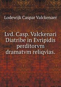 Lvd. Casp. Valckenari Diatribe in Evripidis perditorvm dramatvm reliqvias., Lodewijk Caspar Valckenaer обложка-превью