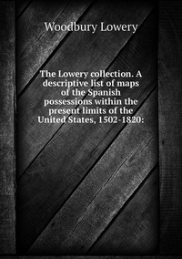 The Lowery collection. A descriptive list of maps of the Spanish possessions within the present limits of the United States, 1502-1820:, Woodbury Lowery обложка-превью