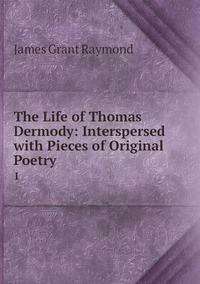 The Life of Thomas Dermody: Interspersed with Pieces of Original Poetry .: 1, James Grant Raymond обложка-превью
