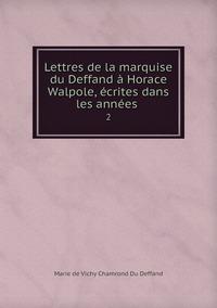 Lettres de la marquise du Deffand à Horace Walpole, écrites dans les années .: 2, Marie de Vichy Chamrond Du Deffand обложка-превью