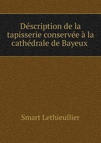 Déscription de la tapisserie conservée à la cathédrale de Bayeux , Smart Lethieullier обложка-превью