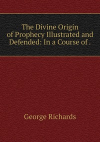 The Divine Origin of Prophecy Illustrated and Defended: In a Course of ., George Richards обложка-превью
