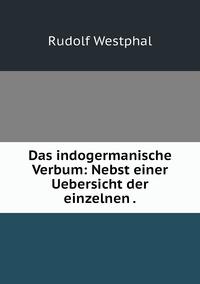 Das indogermanische Verbum: Nebst einer Uebersicht der einzelnen ., Rudolf Westphal обложка-превью
