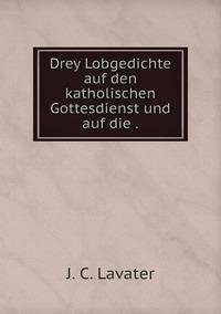 Drey Lobgedichte auf den katholischen Gottesdienst und auf die ., J. C. Lavater обложка-превью
