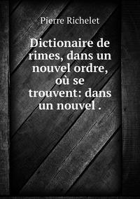 Dictionaire de rimes, dans un nouvel ordre, où se trouvent: dans un nouvel ., Pierre Richelet обложка-превью